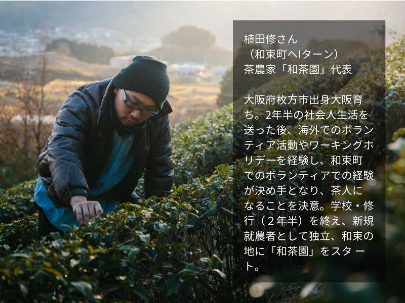 植田修さん (和束町へIターン) 茶農家「和茶園」代表  大阪府枚方市出身大阪育ち。2年半の社会人生活を送った後、海外でのボランティア活動やワーキングホリデーを経験し、和束町 でのボランティアでの経験が決め手となり、茶人に なることを決意。学校・修行(2年半)を終え、新規就農者として独立、和束の地に「和茶園」をスタ ート。